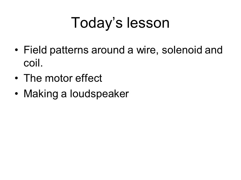 Today's lesson Field patterns around a wire, solenoid and coil.