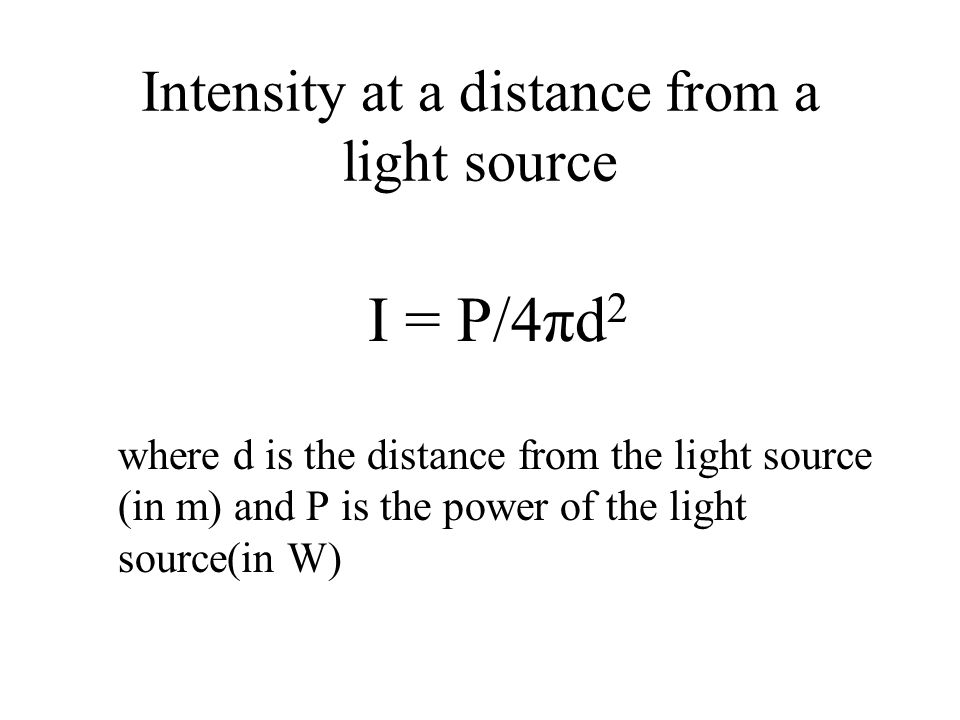 Intensity at a distance from a light source I = P/4πd 2 where d is the distance from the light source (in m) and P is the power of the light source(in W)