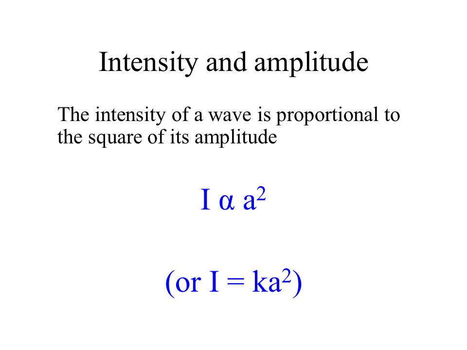 The intensity of a wave is proportional to the square of its amplitude I α a 2 (or I = ka 2 )