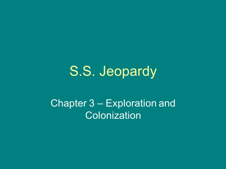 S.S. Jeopardy Chapter 3 – Exploration and Colonization
