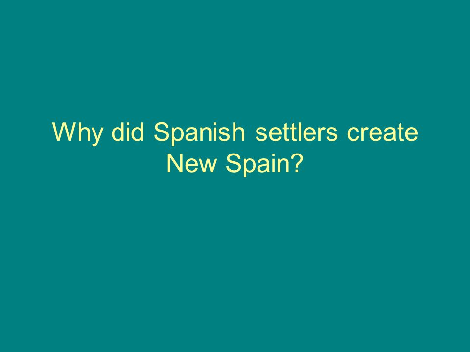 Why did Spanish settlers create New Spain?