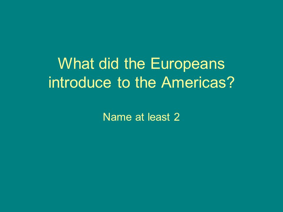 What did the Europeans introduce to the Americas? Name at least 2