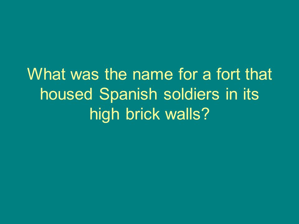 What was the name for a fort that housed Spanish soldiers in its high brick walls?