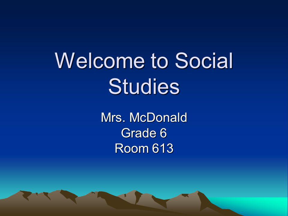 Welcome to Social Studies Mrs. McDonald Grade 6 Room 613