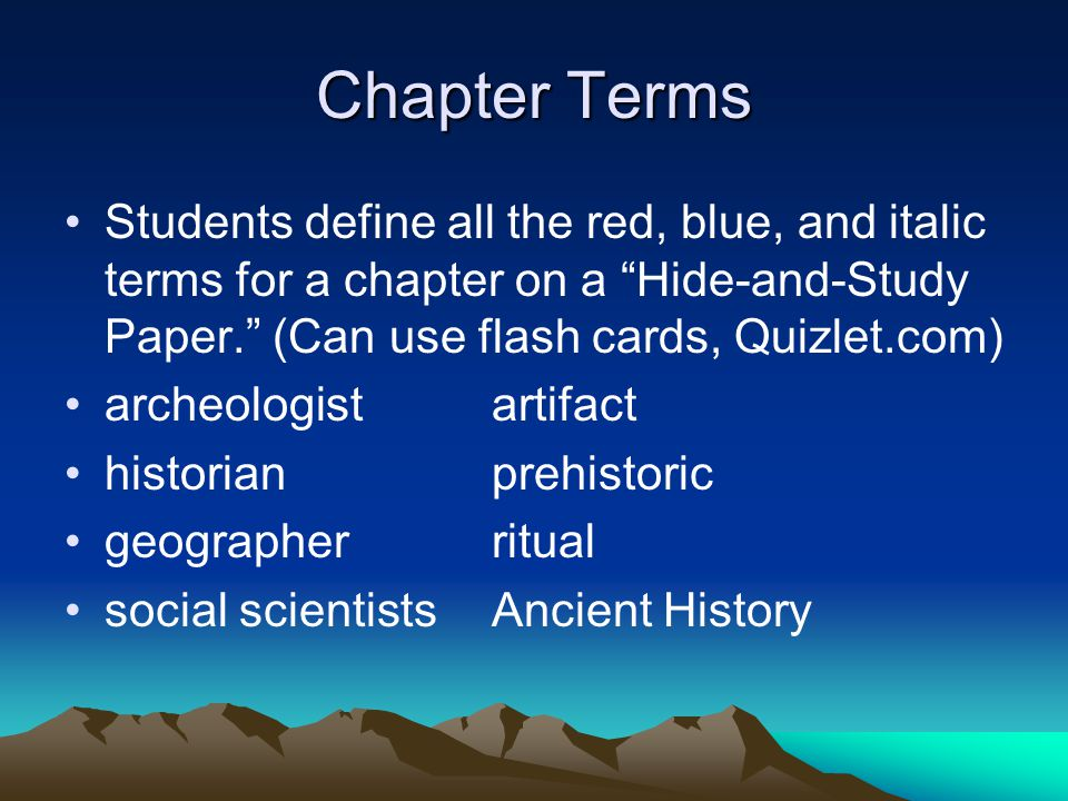 Students define all the red, blue, and italic terms for a chapter on a Hide-and-Study Paper. (Can use flash cards, Quizlet.com) archeologistartifact historianprehistoric geographerritual social scientistsAncient History Chapter Terms