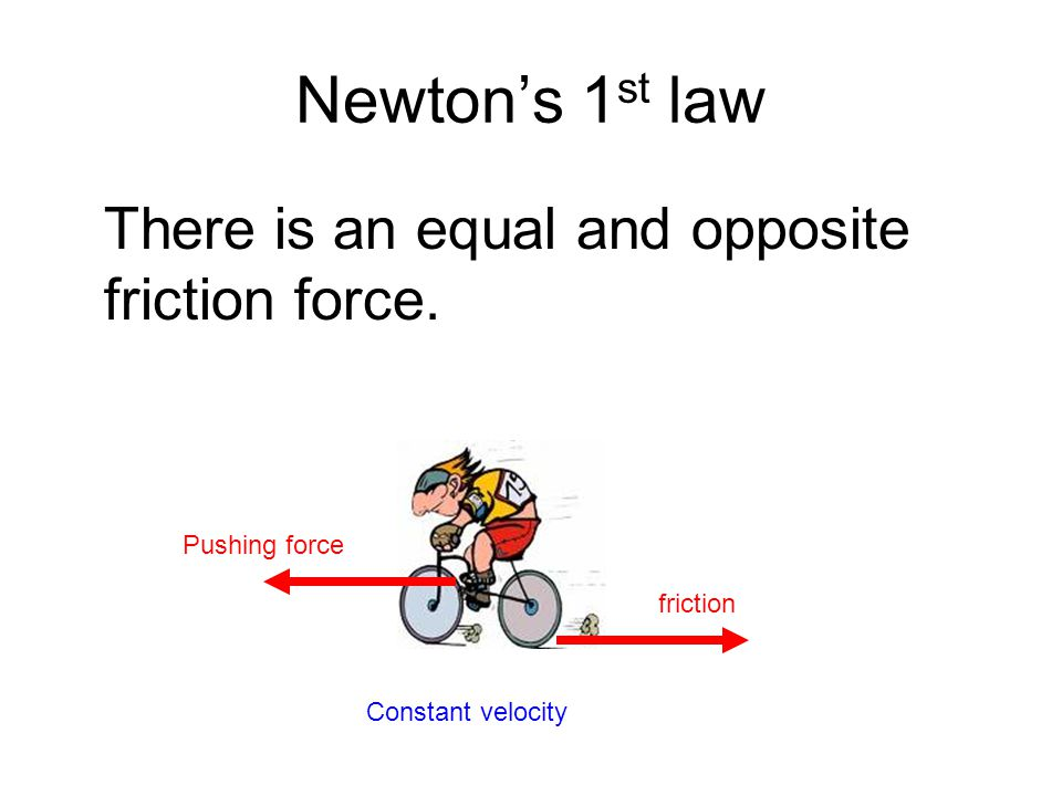 Newton's 1 st law There is an equal and opposite friction force.