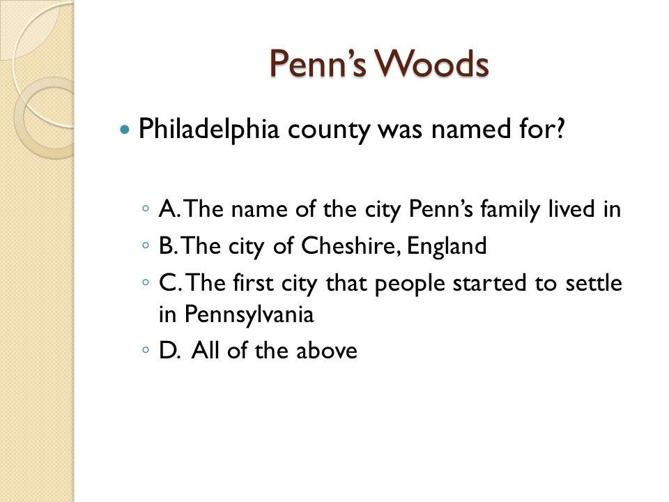 Penn's Woods Philadelphia county was named for. ◦ A.