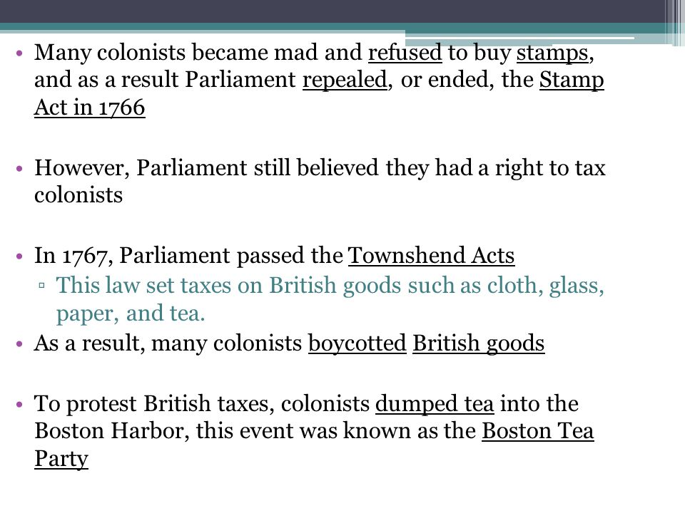 Many colonists became mad and refused to buy stamps, and as a result Parliament repealed, or ended, the Stamp Act in 1766 However, Parliament still be