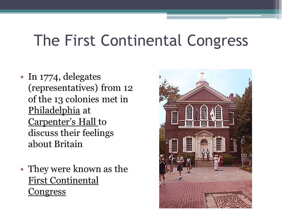 The First Continental Congress In 1774, delegates (representatives) from 12 of the 13 colonies met in Philadelphia at Carpenter's Hall to discuss thei