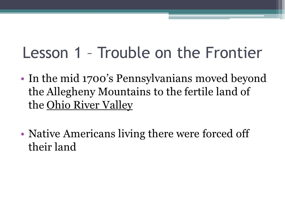 Lesson 1 – Trouble on the Frontier In the mid 1700's Pennsylvanians moved beyond the Allegheny Mountains to the fertile land of the Ohio River Valley