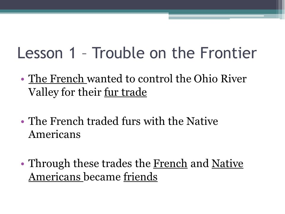 Lesson 1 – Trouble on the Frontier The French wanted to control the Ohio River Valley for their fur trade The French traded furs with the Native Ameri