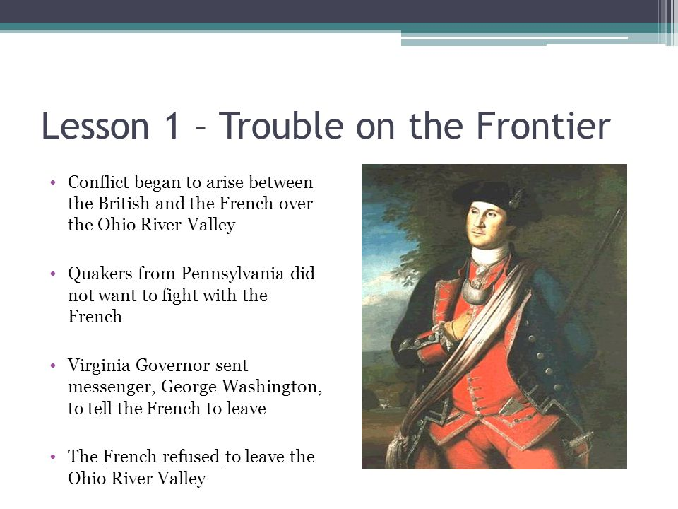 Lesson 1 – Trouble on the Frontier Conflict began to arise between the British and the French over the Ohio River Valley Quakers from Pennsylvania did