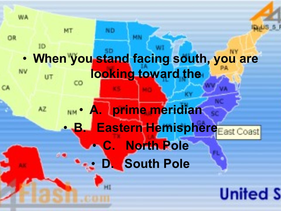When you stand facing south, you are looking toward the A. prime meridian B. Eastern Hemisphere C. North Pole D. South Pole