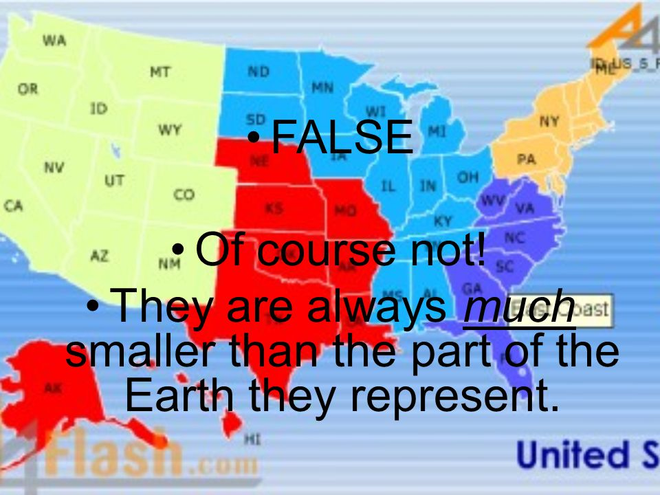 FALSE Of course not! They are always much smaller than the part of the Earth they represent.