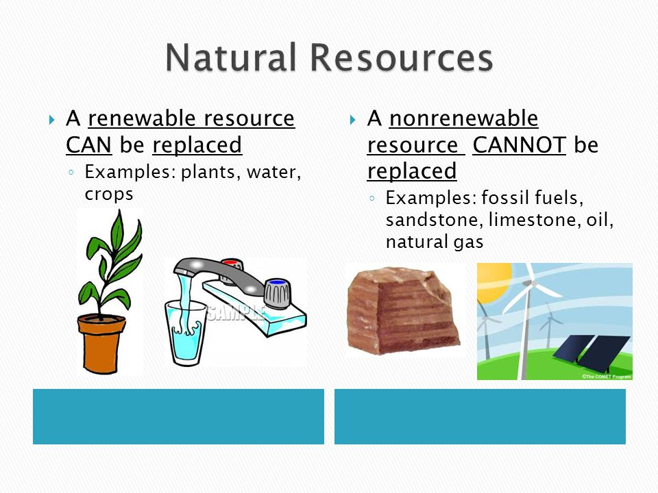 A renewable resource CAN be replaced ◦ Examples: plants, water, crops  A nonrenewable resource CANNOT be replaced ◦ Examples: fossil fuels, sandsto