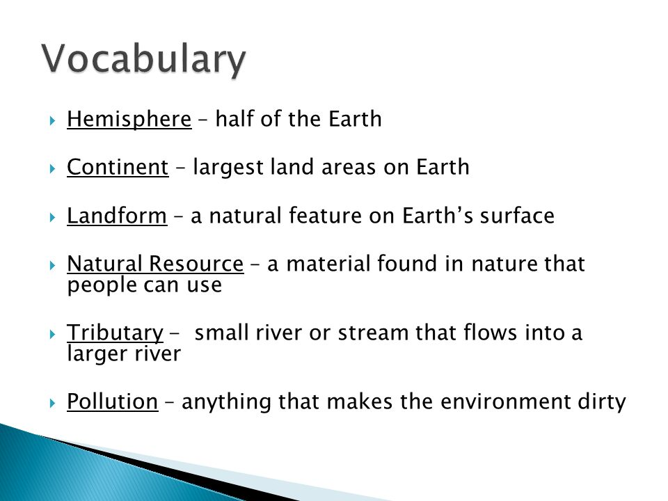  Hemisphere – half of the Earth  Continent – largest land areas on Earth  Landform – a natural feature on Earth's surface  Natural Resource – a material found in nature that people can use  Tributary - small river or stream that flows into a larger river  Pollution – anything that makes the environment dirty