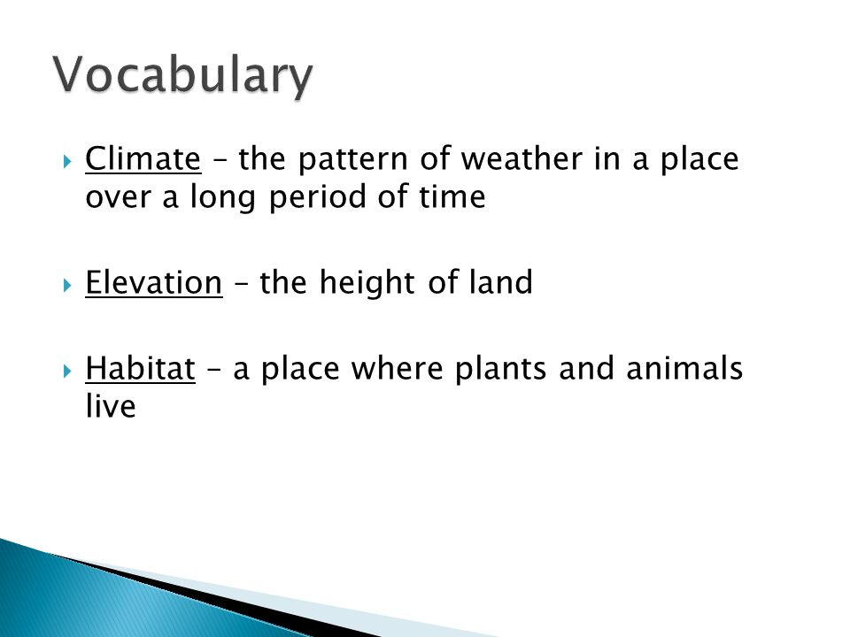  Climate – the pattern of weather in a place over a long period of time  Elevation – the height of land  Habitat – a place where plants and animals
