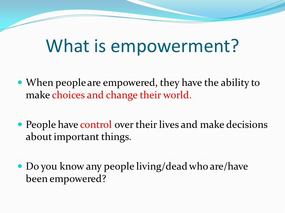 What is empowerment? When people are empowered, they have the ability to make choices and change their world. People have control over their lives and