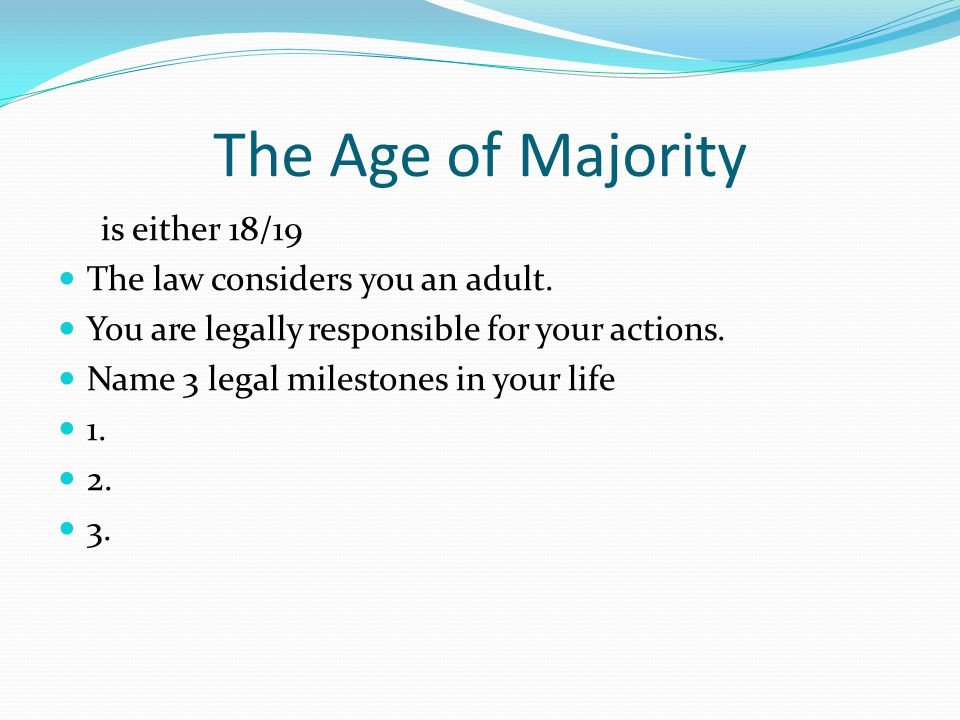 The Age of Majority is either 18/19 The law considers you an adult. You are legally responsible for your actions. Name 3 legal milestones in your life
