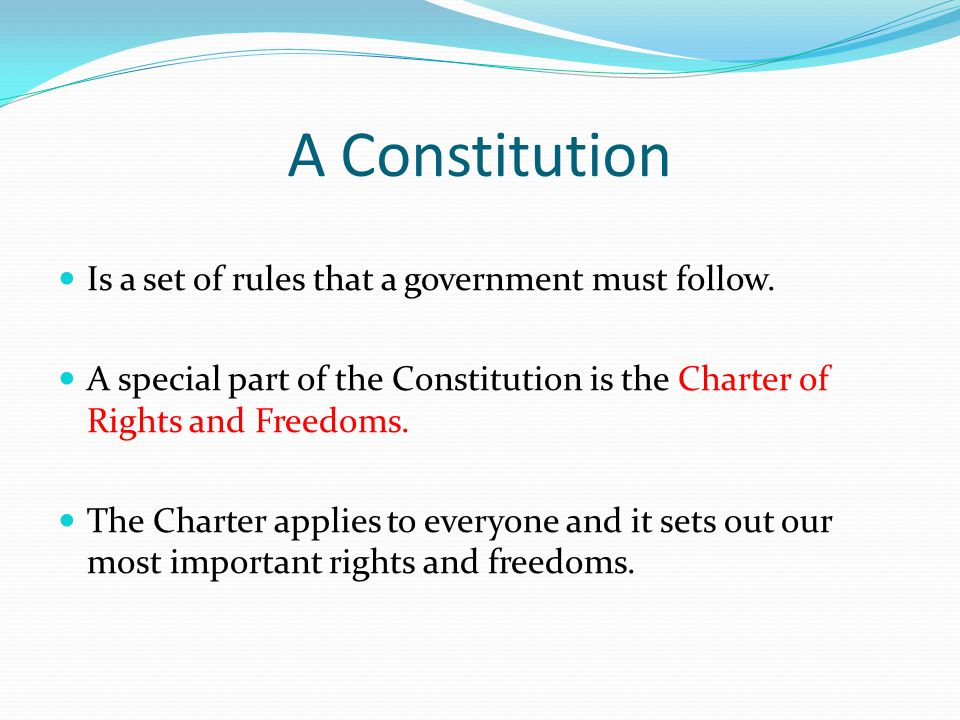 A Constitution Is a set of rules that a government must follow. A special part of the Constitution is the Charter of Rights and Freedoms. The Charter