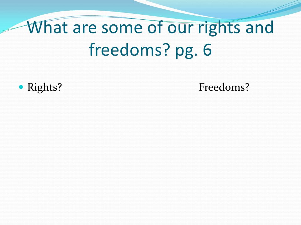 What are some of our rights and freedoms? pg. 6 Rights?Freedoms?