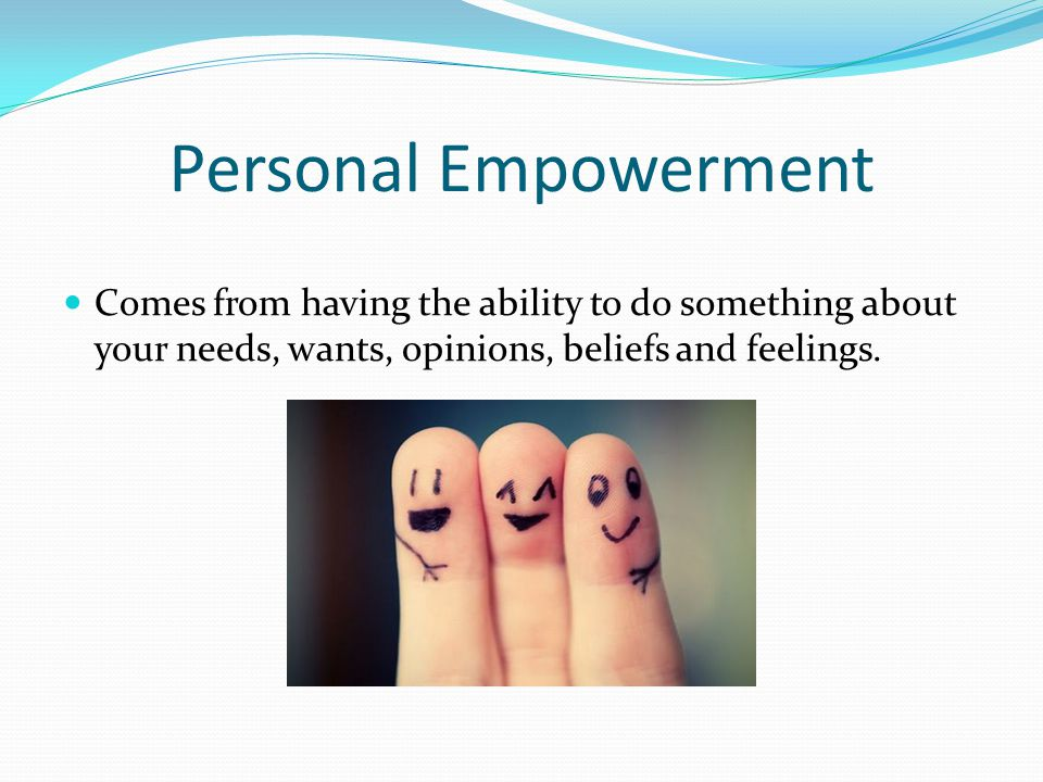Personal Empowerment Comes from having the ability to do something about your needs, wants, opinions, beliefs and feelings.