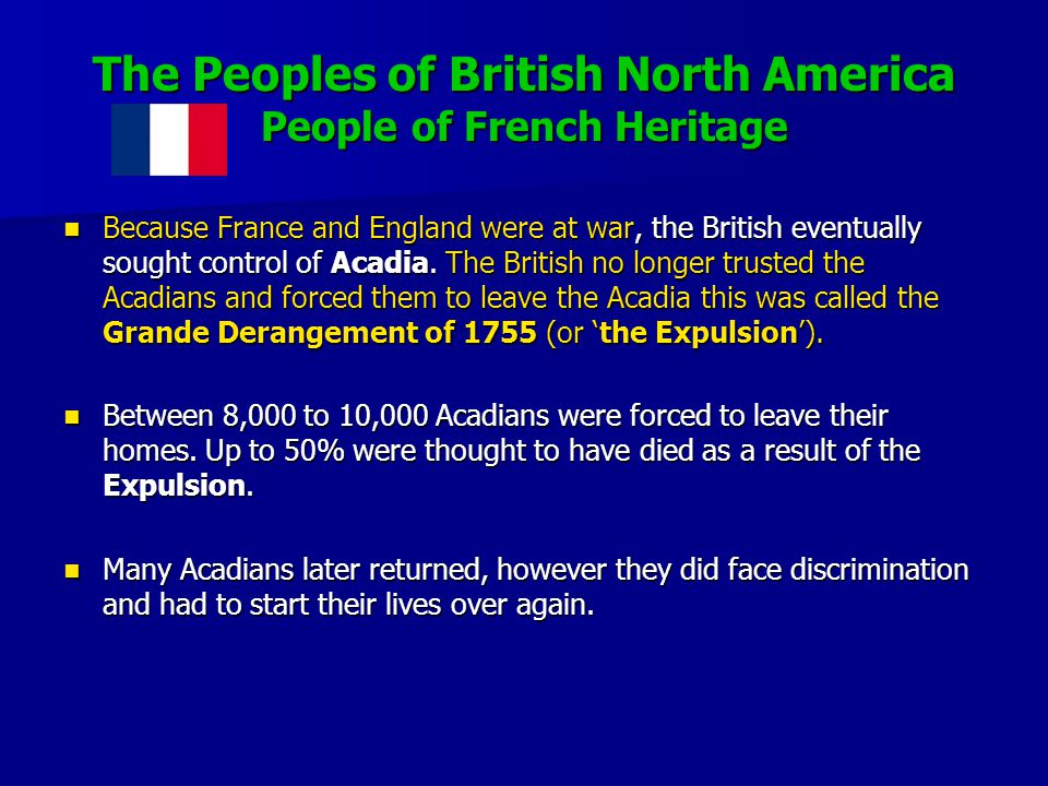 The Peoples of British North America People of French Heritage Because France and England were at war, the British eventually sought control of Acadia