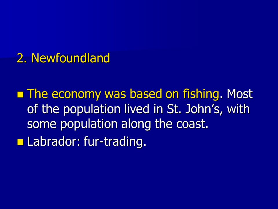 2. Newfoundland The economy was based on fishing. Most of the population lived in St. John's, with some population along the coast. The economy was ba
