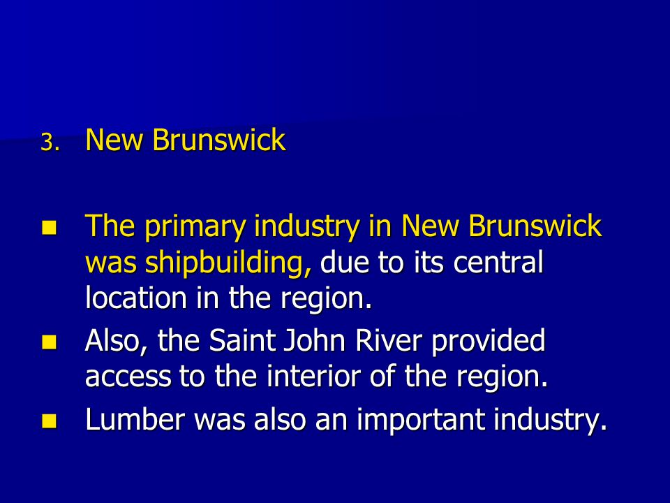 3. New Brunswick The primary industry in New Brunswick was shipbuilding, due to its central location in the region. The primary industry in New Brunsw