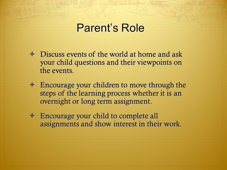 Parent's Role  Discuss events of the world at home and ask your child questions and their viewpoints on the events.