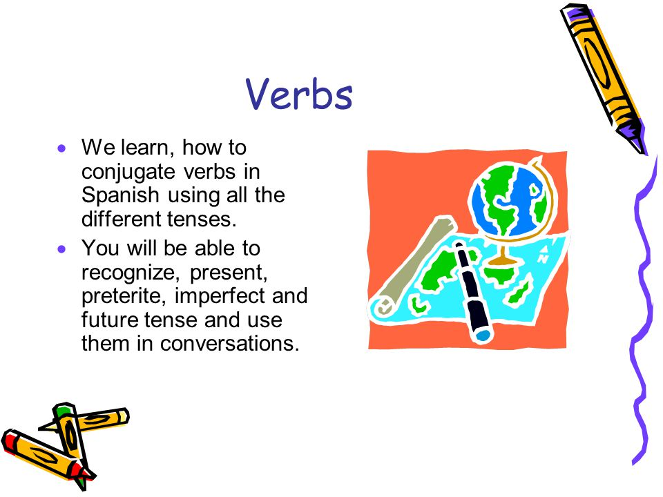 Verbs  We learn, how to conjugate verbs in Spanish using all the different tenses.  You will be able to recognize, present, preterite, imperfect and