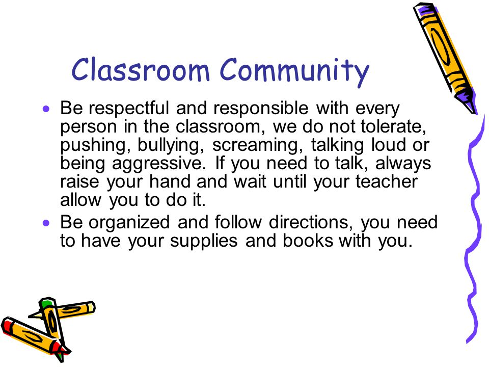 Classroom Community  Be respectful and responsible with every person in the classroom, we do not tolerate, pushing, bullying, screaming, talking loud