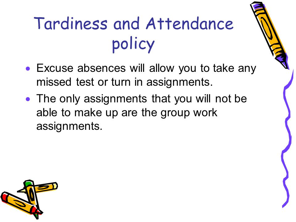 Tardiness and Attendance policy  Excuse absences will allow you to take any missed test or turn in assignments.  The only assignments that you will