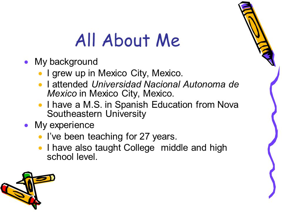 All About Me  My background  I grew up in Mexico City, Mexico.  I attended Universidad Nacional Autonoma de Mexico in Mexico City, Mexico.  I have
