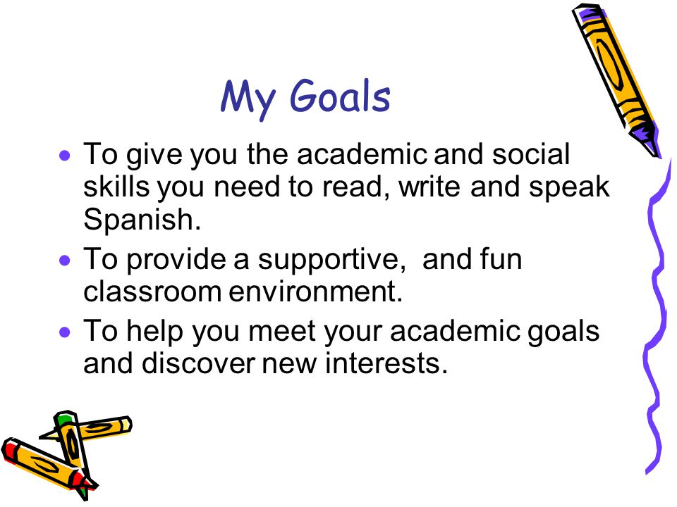 My Goals  To give you the academic and social skills you need to read, write and speak Spanish.  To provide a supportive, and fun classroom environm