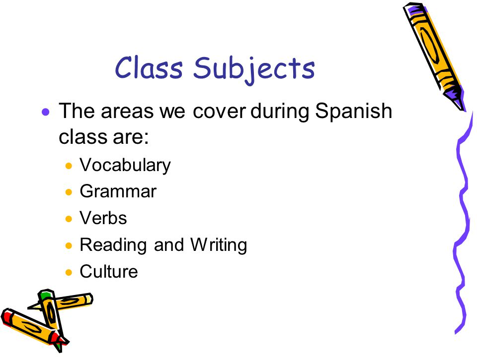 Class Subjects  The areas we cover during Spanish class are:  Vocabulary  Grammar  Verbs  Reading and Writing  Culture