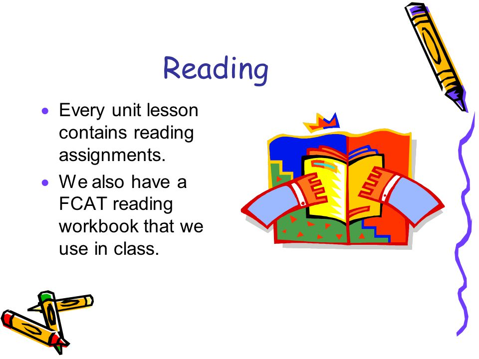 Reading  Every unit lesson contains reading assignments.  We also have a FCAT reading workbook that we use in class.