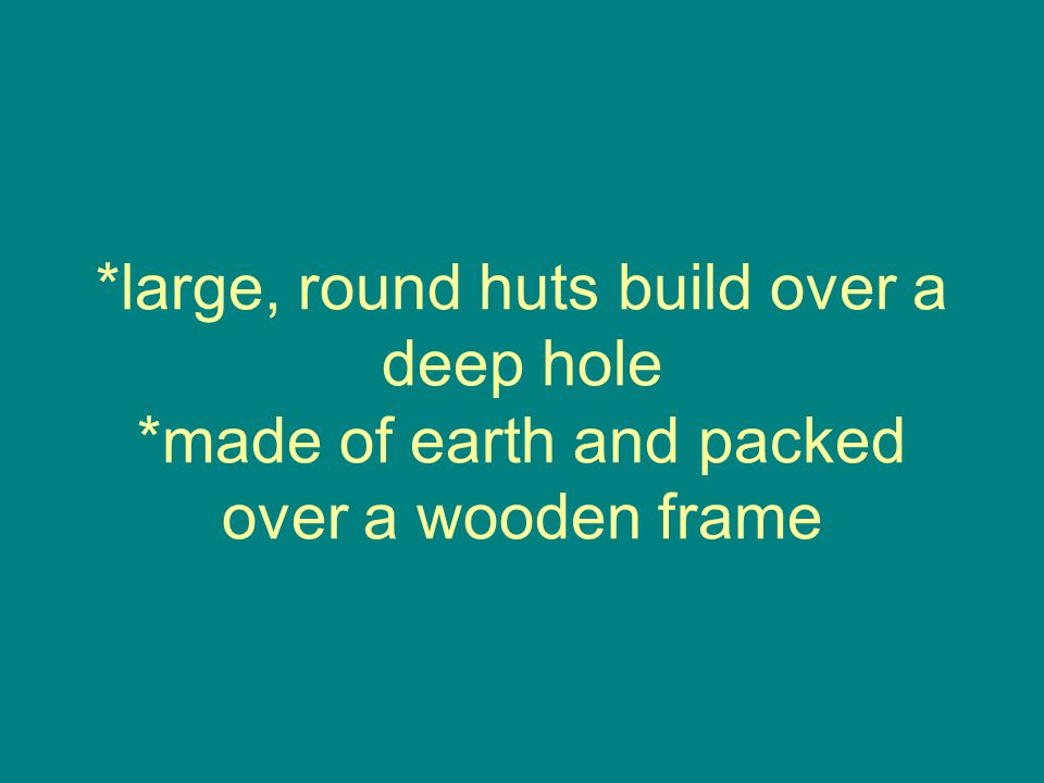 *large, round huts build over a deep hole *made of earth and packed over a wooden frame