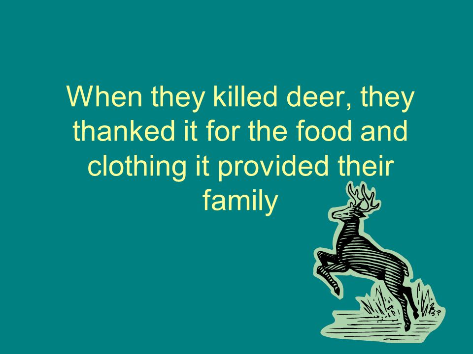 When they killed deer, they thanked it for the food and clothing it provided their family