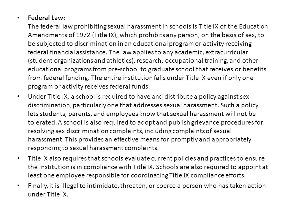 Federal Law: The federal law prohibiting sexual harassment in schools is Title IX of the Education Amendments of 1972 (Title IX), which prohibits any person, on the basis of sex, to be subjected to discrimination in an educational program or activity receiving federal financial assistance.
