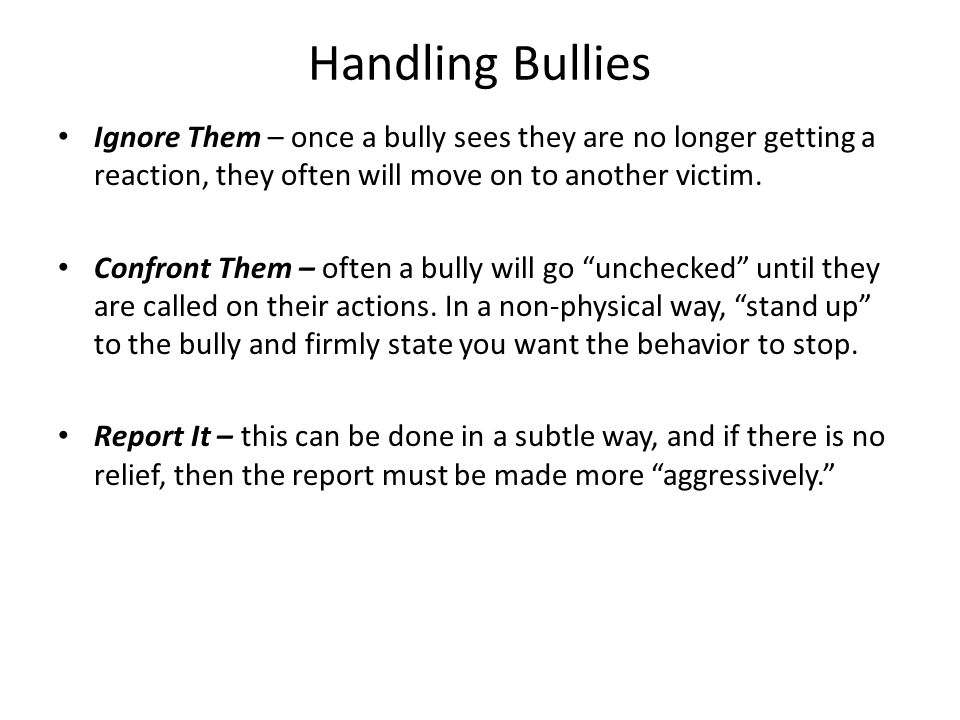Handling Bullies Ignore Them – once a bully sees they are no longer getting a reaction, they often will move on to another victim.