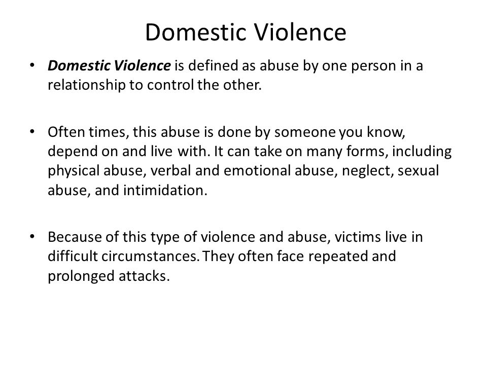 Domestic Violence Domestic Violence is defined as abuse by one person in a relationship to control the other.