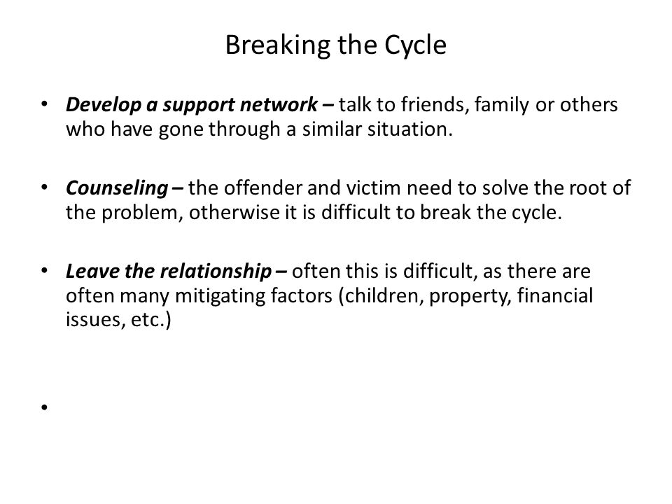Breaking the Cycle Develop a support network – talk to friends, family or others who have gone through a similar situation.