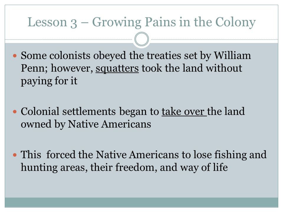Lesson 3 – Growing Pains in the Colony Some colonists obeyed the treaties set by William Penn; however, squatters took the land without paying for it Colonial settlements began to take over the land owned by Native Americans This forced the Native Americans to lose fishing and hunting areas, their freedom, and way of life