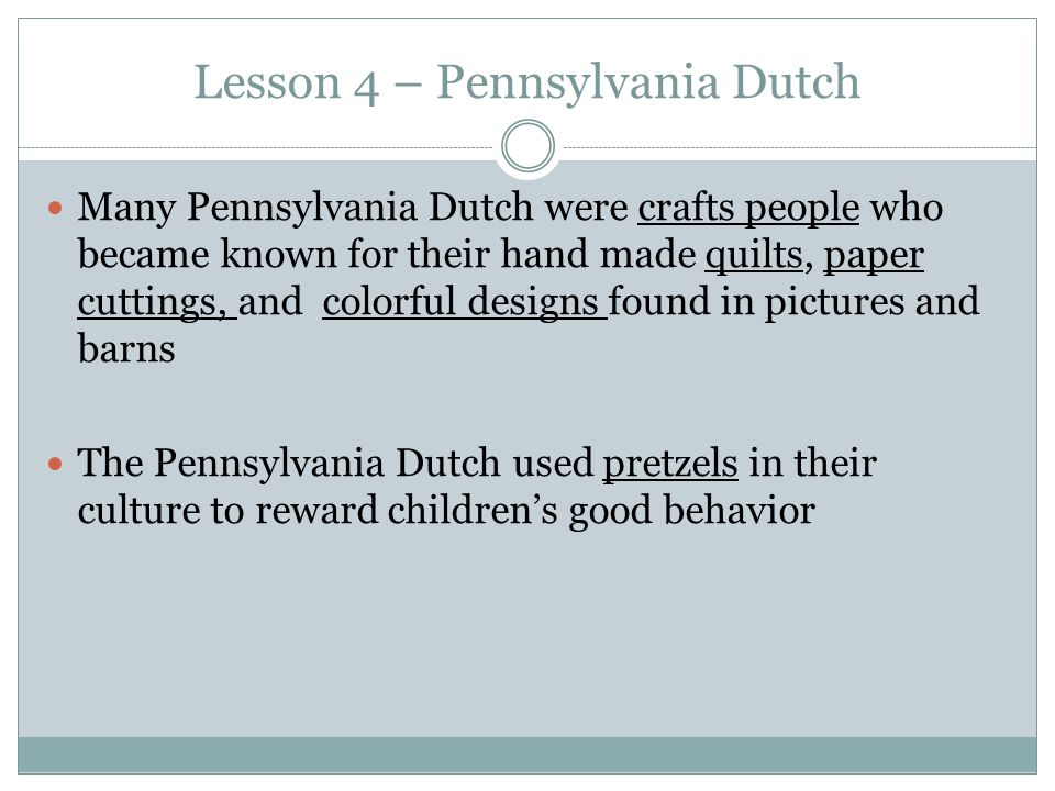 Lesson 4 – Pennsylvania Dutch Many Pennsylvania Dutch were crafts people who became known for their hand made quilts, paper cuttings, and colorful designs found in pictures and barns The Pennsylvania Dutch used pretzels in their culture to reward children's good behavior