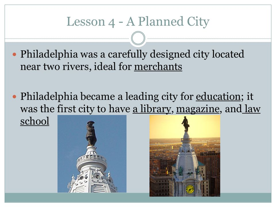 Lesson 4 - A Planned City Philadelphia was a carefully designed city located near two rivers, ideal for merchants Philadelphia became a leading city for education; it was the first city to have a library, magazine, and law school