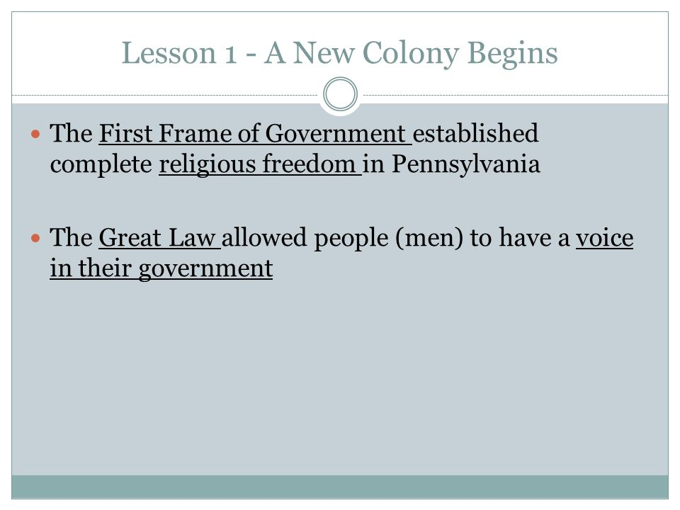 Lesson 1 - A New Colony Begins The First Frame of Government established complete religious freedom in Pennsylvania The Great Law allowed people (men) to have a voice in their government