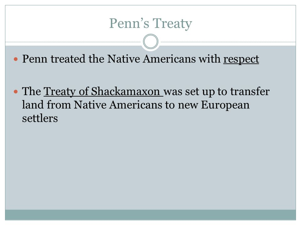 Penn's Treaty Penn treated the Native Americans with respect The Treaty of Shackamaxon was set up to transfer land from Native Americans to new European settlers