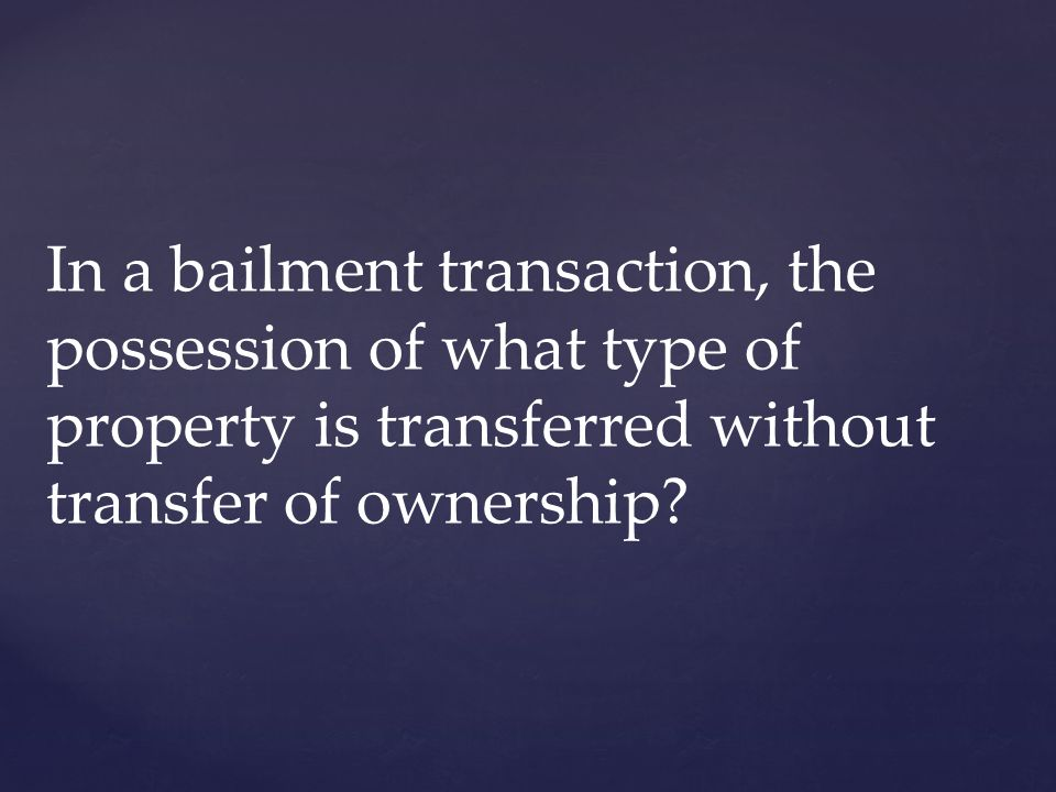 In a bailment transaction, the possession of what type of property is transferred without transfer of ownership?