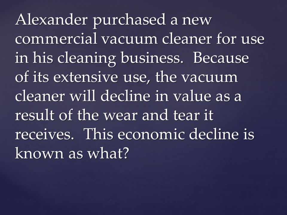 Alexander purchased a new commercial vacuum cleaner for use in his cleaning business. Because of its extensive use, the vacuum cleaner will decline in